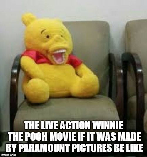 now thats a spicy meme | THE LIVE ACTION WINNIE THE POOH MOVIE IF IT WAS MADE BY PARAMOUNT PICTURES BE LIKE | image tagged in creepy,funny,be like | made w/ Imgflip meme maker