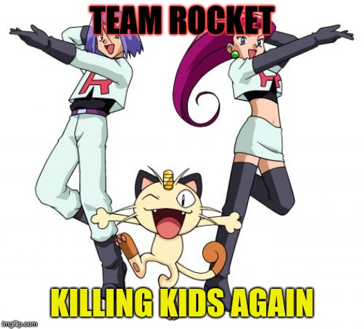 Team Rocket | TEAM ROCKET KILLING KIDS AGAIN | image tagged in memes,team rocket | made w/ Imgflip meme maker