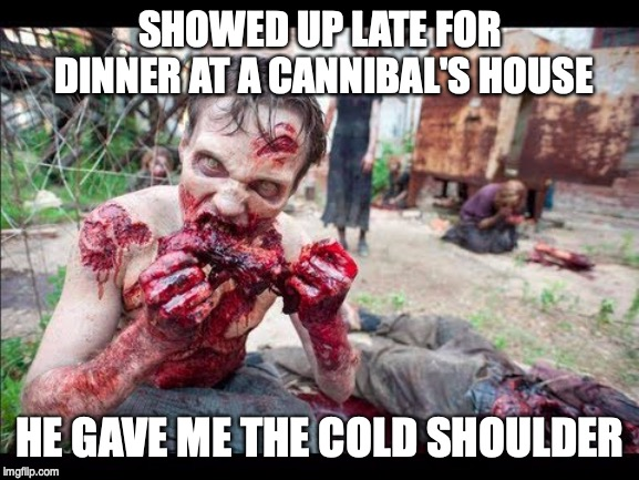 SHOWED UP LATE FOR DINNER AT A CANNIBAL'S HOUSE HE GAVE ME THE COLD SHOULDER | image tagged in cannibal,pun | made w/ Imgflip meme maker