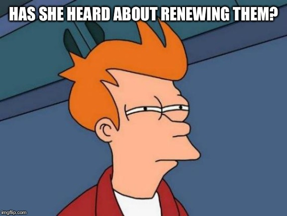 Futurama Fry Meme | HAS SHE HEARD ABOUT RENEWING THEM? | image tagged in memes,futurama fry | made w/ Imgflip meme maker