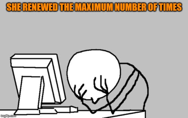 Computer Guy Facepalm Meme | SHE RENEWED THE MAXIMUM NUMBER OF TIMES | image tagged in memes,computer guy facepalm | made w/ Imgflip meme maker