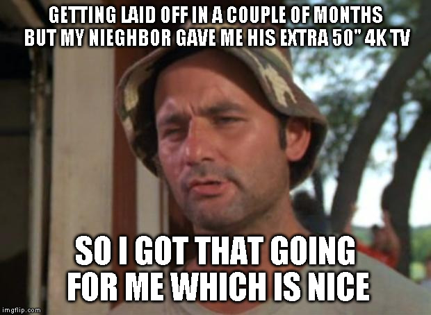 "So I Got That Goin For Me Which Is Nice |  GETTING LAID OFF IN A COUPLE OF MONTHS BUT MY NIEGHBOR GAVE ME HIS EXTRA 50"" 4K TV; SO I GOT THAT GOING FOR ME WHICH IS NICE 