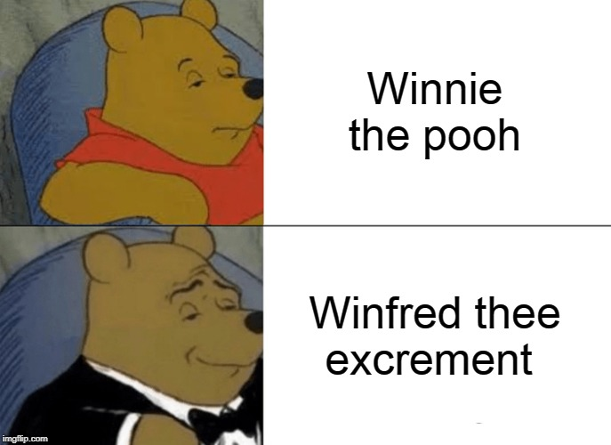 Tuxedo Winnie The Pooh Meme | Winnie the pooh Winfred thee excrement | image tagged in memes,tuxedo winnie the pooh | made w/ Imgflip meme maker