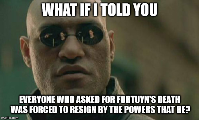 Matrix Morpheus Meme |  WHAT IF I TOLD YOU; EVERYONE WHO ASKED FOR FORTUYN'S DEATH WAS FORCED TO RESIGN BY THE POWERS THAT BE? | image tagged in memes,matrix morpheus | made w/ Imgflip meme maker