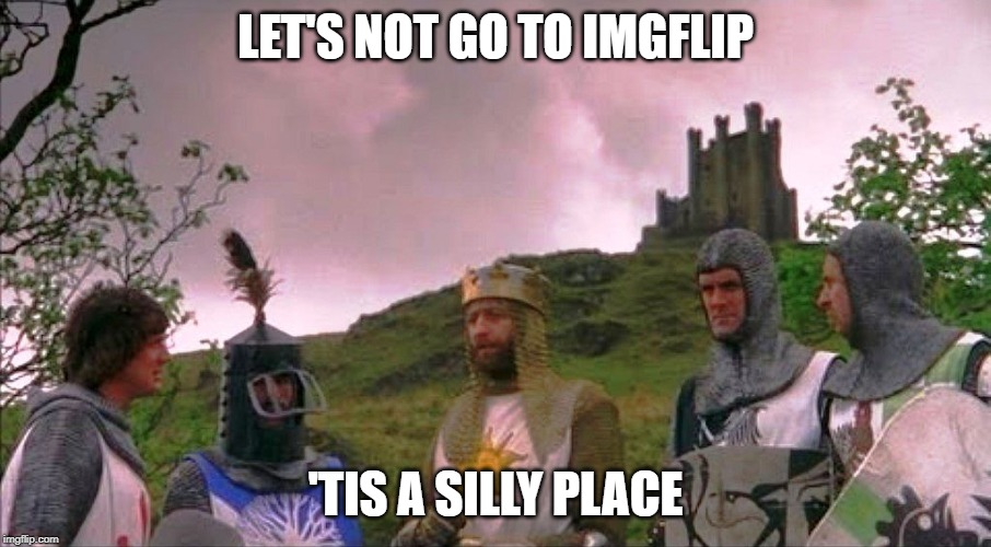 Monty Python and the Holy Grail | LET'S NOT GO TO IMGFLIP 'TIS A SILLY PLACE | image tagged in monty python and the holy grail | made w/ Imgflip meme maker