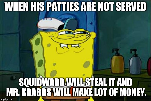 Don't You Squidward |  WHEN HIS PATTIES ARE NOT SERVED; SQUIDWARD WILL STEAL IT AND MR. KRABBS WILL MAKE LOT OF MONEY. | image tagged in memes,dont you squidward | made w/ Imgflip meme maker