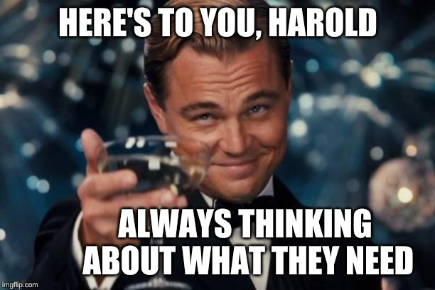 Leonardo Dicaprio Cheers Meme | HERE'S TO YOU, HAROLD ALWAYS THINKING ABOUT WHAT THEY NEED | image tagged in memes,leonardo dicaprio cheers | made w/ Imgflip meme maker