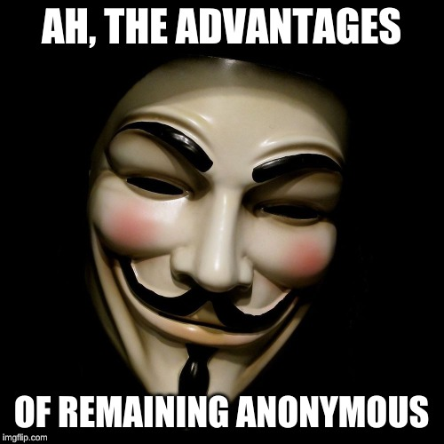 Anonymous Mask | AH, THE ADVANTAGES OF REMAINING ANONYMOUS | image tagged in anonymous mask | made w/ Imgflip meme maker