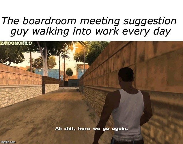 The boardroom meeting suggestion guy walking into work every day | image tagged in blank white template,here we go again | made w/ Imgflip meme maker