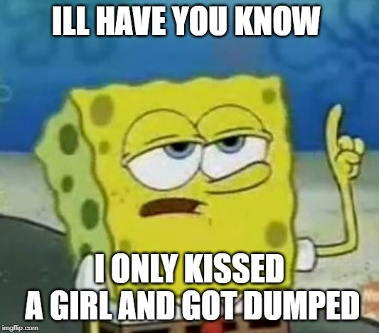 I'll Have You Know Spongebob |  ILL HAVE YOU KNOW; I ONLY KISSED A GIRL AND GOT DUMPED | image tagged in memes,ill have you know spongebob | made w/ Imgflip meme maker