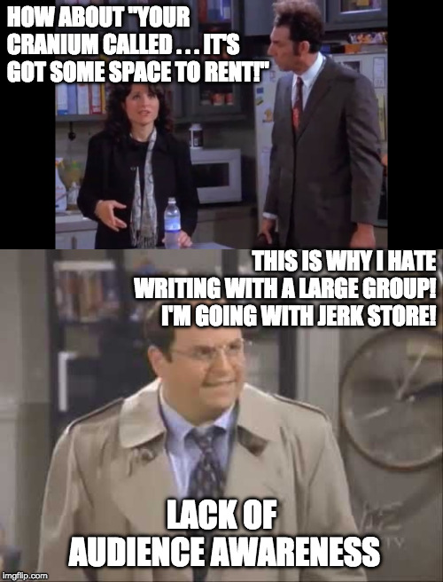 "HOW ABOUT ""YOUR CRANIUM CALLED . . . IT'S GOT SOME SPACE TO RENT!""; THIS IS WHY I HATE WRITING WITH A LARGE GROUP!  I'M GOING WITH JERK STORE! LACK OF AUDIENCE AWARENESS 