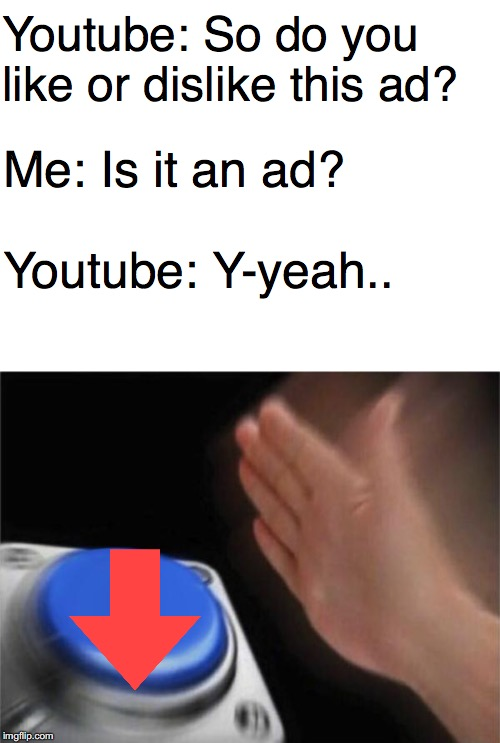 Smash that dislike button | Youtube: So do you like or dislike this ad? Me: Is it an ad? Youtube: Y-yeah.. | image tagged in memes,blank nut button,youtube,yeet,ads,funny memes | made w/ Imgflip meme maker