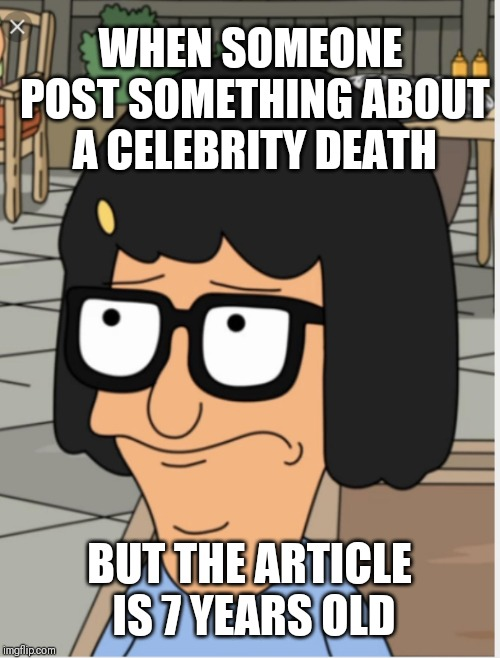 They Died Again?!? | WHEN SOMEONE POST SOMETHING ABOUT A CELEBRITY DEATH BUT THE ARTICLE IS 7 YEARS OLD | image tagged in geez,death,dead,oh come on | made w/ Imgflip meme maker