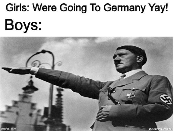Girls: Were Going To Germany Yay! Boys: | image tagged in germany,girls vs boys | made w/ Imgflip meme maker