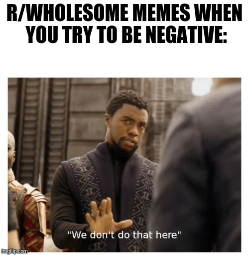Let's replace those negative vibes with positive ones! | R/WHOLESOME MEMES WHEN YOU TRY TO BE NEGATIVE: | image tagged in we don't do that here,wholesome,positivity,negativity,memes | made w/ Imgflip meme maker