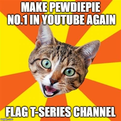 Bad Advice Cat |  MAKE PEWDIEPIE NO.1 IN YOUTUBE AGAIN; FLAG T-SERIES CHANNEL | image tagged in memes,bad advice cat,pewdiepie,t-series | made w/ Imgflip meme maker