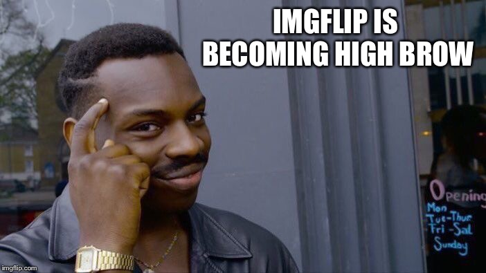 Roll Safe Think About It Meme | IMGFLIP IS BECOMING HIGH BROW | image tagged in memes,roll safe think about it | made w/ Imgflip meme maker