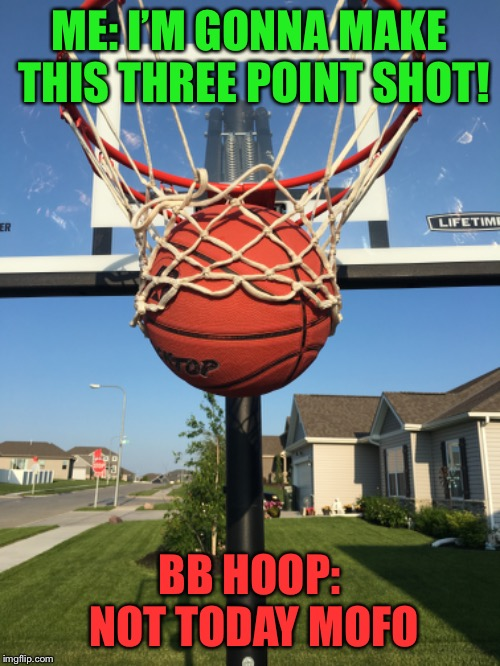 Betrayal | ME: I'M GONNA MAKE THIS THREE POINT SHOT! BB HOOP: NOT TODAY MOFO | image tagged in basketball,betrayal,scumbag | made w/ Imgflip meme maker