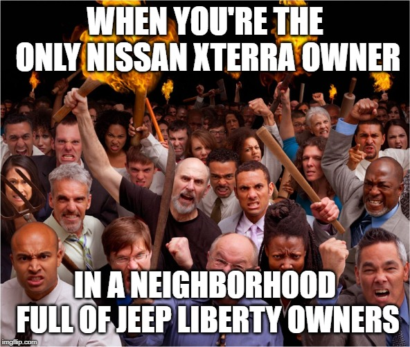 Jeep liberty owners | WHEN YOU'RE THE ONLY NISSAN XTERRA OWNER IN A NEIGHBORHOOD FULL OF JEEP LIBERTY OWNERS | image tagged in angry mob | made w/ Imgflip meme maker