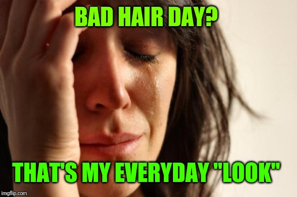 "First World Problems Meme | BAD HAIR DAY? THAT'S MY EVERYDAY ""LOOK"" 