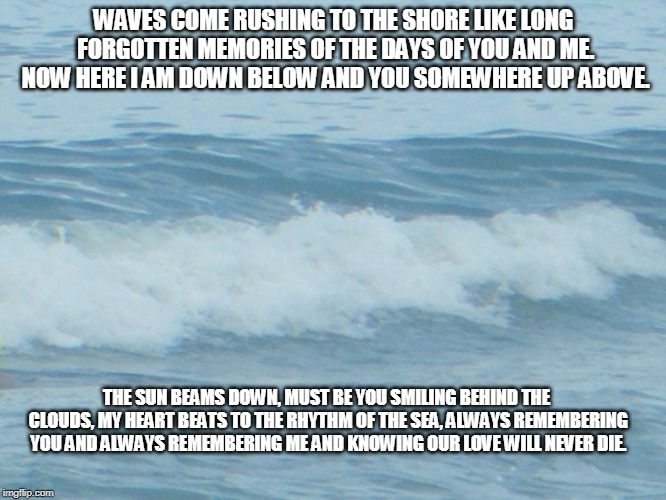 Waves of the Sea | WAVES COME RUSHING TO THE SHORE LIKE LONG FORGOTTEN MEMORIES OF THE DAYS OF YOU AND ME. NOW HERE I AM DOWN BELOW AND YOU SOMEWHERE UP ABOVE. | image tagged in the sea,waves of the sea,memories,love | made w/ Imgflip meme maker