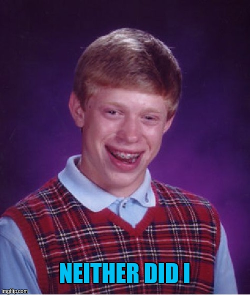 Bad Luck Brian Meme | NEITHER DID I | image tagged in memes,bad luck brian | made w/ Imgflip meme maker