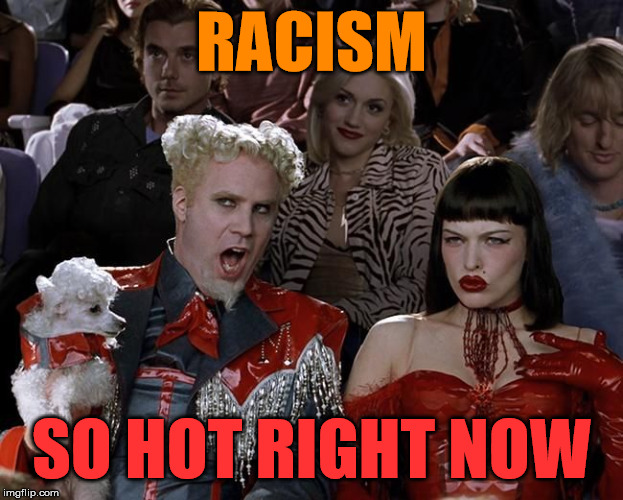 Outrage Du Jour | RACISM SO HOT RIGHT NOW | image tagged in so hot right now,sjw,politics,media | made w/ Imgflip meme maker