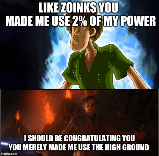 LIKE ZOINKS YOU  MADE ME USE 2% OF MY POWER I SHOULD BE CONGRATULATING YOU YOU MERELY MADE ME USE THE HIGH GROUND | image tagged in obi wan high ground,ultra instinct shaggy | made w/ Imgflip meme maker