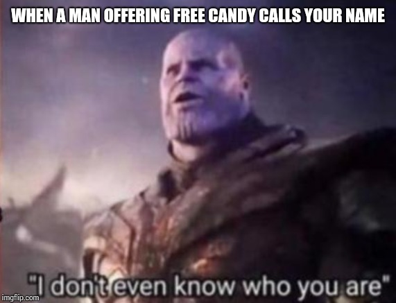 Thanos, I don't even know who you are | WHEN A MAN OFFERING FREE CANDY CALLS YOUR NAME | image tagged in thanos i don't even know who you are | made w/ Imgflip meme maker