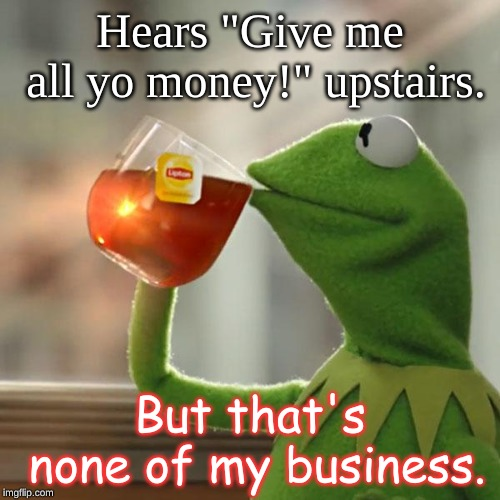 "But Thats None Of My Business Meme | Hears ""Give me all yo money!"" upstairs. But that's none of my business. 