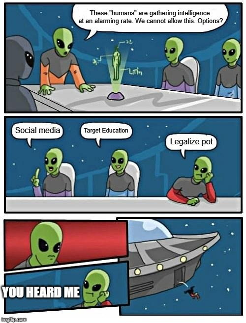 "Alien Meeting Suggestion | These ""humans"" are gathering intelligence at an alarming rate. We cannot allow this. Options? Social media Target Education Legalize pot YOU 