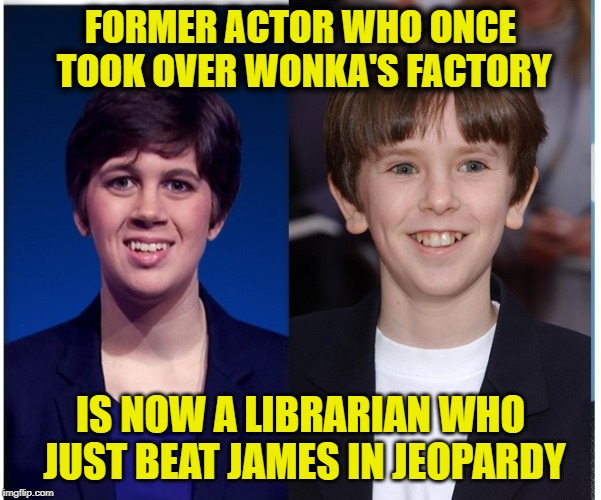 Emma  Jeopardy | FORMER ACTOR WHO ONCE TOOK OVER WONKA'S FACTORY IS NOW A LIBRARIAN WHO JUST BEAT JAMES IN JEOPARDY | image tagged in emma,wonka,chocolate | made w/ Imgflip meme maker