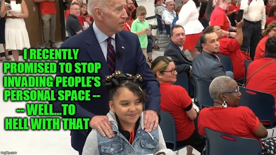 Creepy Joe Reverts to Form | I RECENTLY PROMISED TO STOP INVADING PEOPLE'S PERSONAL SPACE -- -- WELL...TO HELL WITH THAT | image tagged in creepy joe biden | made w/ Imgflip meme maker