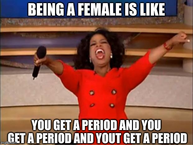 women | BEING A FEMALE IS LIKE YOU GET A PERIOD AND YOU GET A PERIOD AND YOUT GET A PERIOD | image tagged in memes,oprah you get a | made w/ Imgflip meme maker