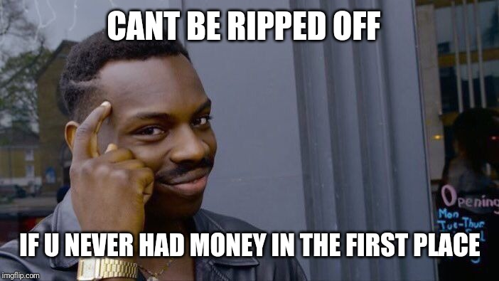 Roll Safe Think About It Meme | CANT BE RIPPED OFF IF U NEVER HAD MONEY IN THE FIRST PLACE | image tagged in memes,roll safe think about it | made w/ Imgflip meme maker