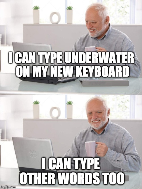 water you think? | I CAN TYPE UNDERWATER ON MY NEW KEYBOARD I CAN TYPE OTHER WORDS TOO | image tagged in old man cup of coffee,new words | made w/ Imgflip meme maker