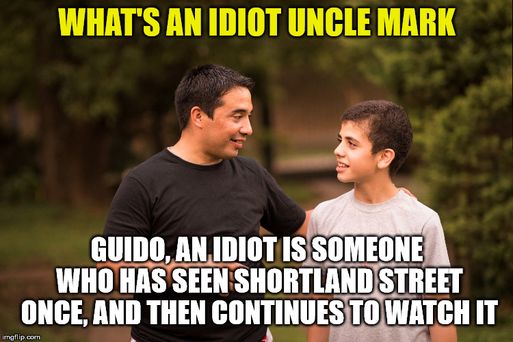 shortland street | WHAT'S AN IDIOT UNCLE MARK GUIDO, AN IDIOT IS SOMEONE WHO HAS SEEN SHORTLAND STREET ONCE, AND THEN CONTINUES TO WATCH IT | image tagged in idiot,dumb,stupid,terrible,crap | made w/ Imgflip meme maker