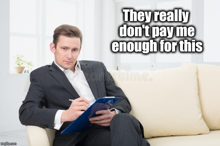 therapist | They really don't pay me enough for this | image tagged in therapist | made w/ Imgflip meme maker