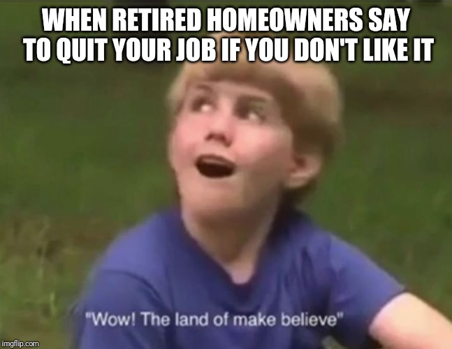 The Land of Make Believe | WHEN RETIRED HOMEOWNERS SAY TO QUIT YOUR JOB IF YOU DON'T LIKE IT | image tagged in the land of make believe | made w/ Imgflip meme maker