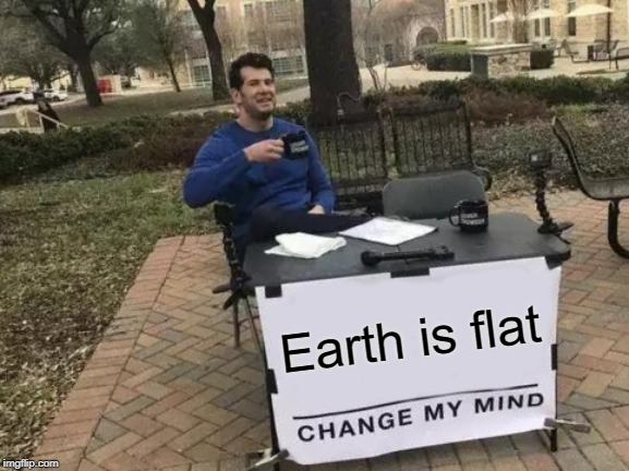 Change My Mind Meme |  Earth is flat | image tagged in memes,change my mind | made w/ Imgflip meme maker