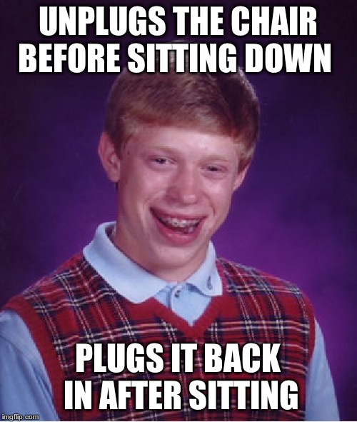 Bad Luck Brian Meme | UNPLUGS THE CHAIR BEFORE SITTING DOWN PLUGS IT BACK IN AFTER SITTING | image tagged in memes,bad luck brian | made w/ Imgflip meme maker