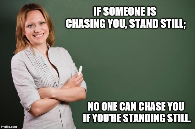 Teacher's bad advice. | IF SOMEONE IS CHASING YOU, STAND STILL; NO ONE CAN CHASE YOU IF YOU'RE STANDING STILL. | image tagged in teacher meme | made w/ Imgflip meme maker