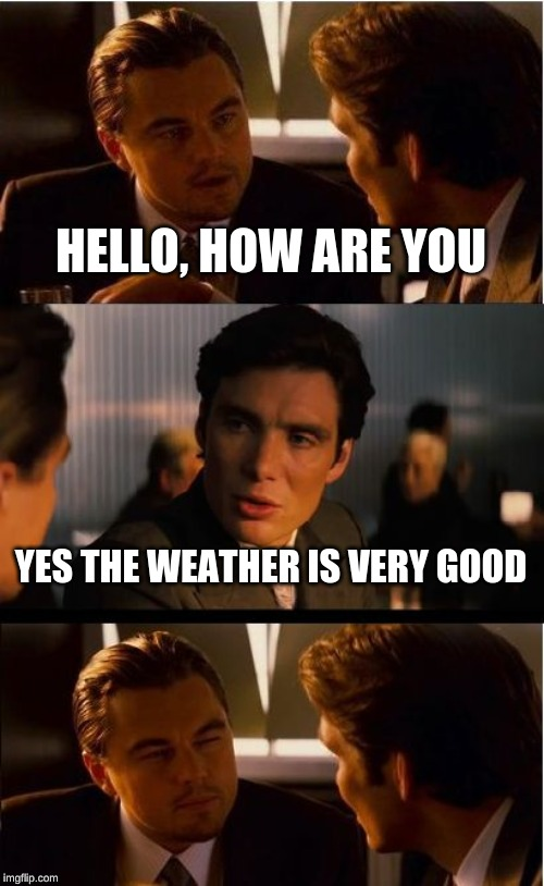 Inception Meme | HELLO, HOW ARE YOU YES THE WEATHER IS VERY GOOD | image tagged in memes,inception | made w/ Imgflip meme maker