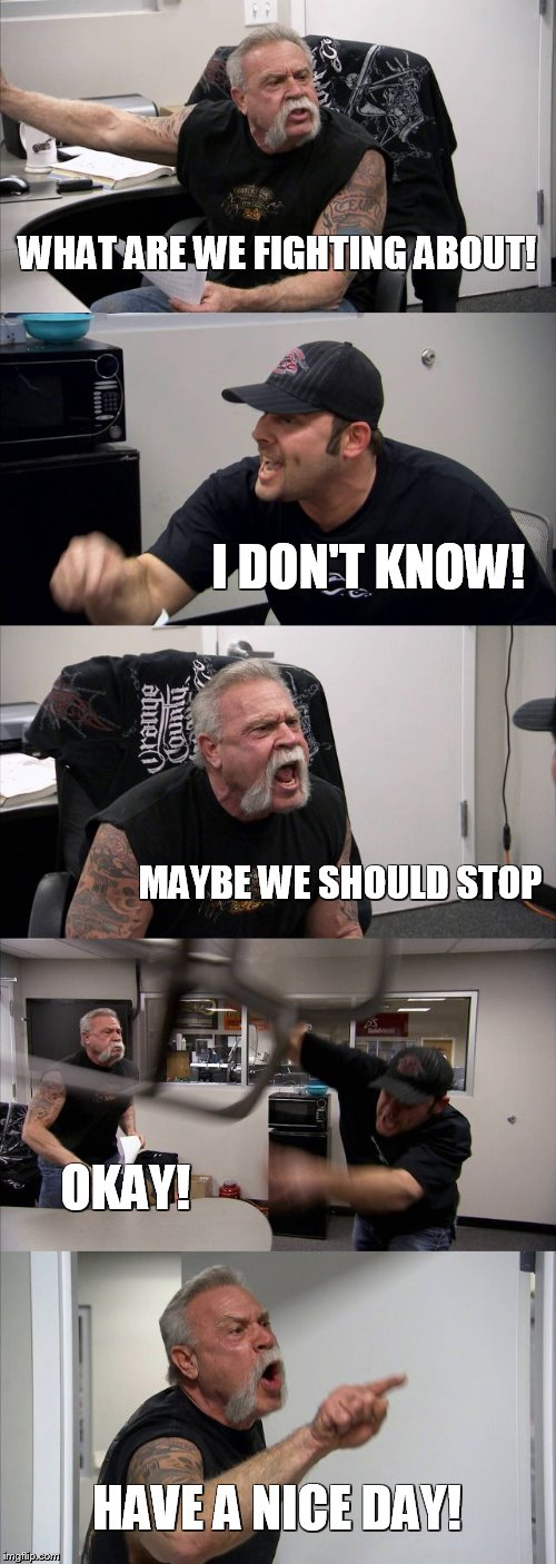 American Chopper Argument Meme | WHAT ARE WE FIGHTING ABOUT! I DON'T KNOW! MAYBE WE SHOULD STOP OKAY! HAVE A NICE DAY! | image tagged in memes,american chopper argument | made w/ Imgflip meme maker