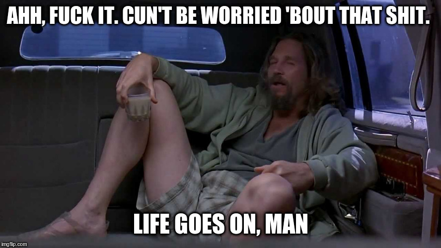 AHH, F**K IT. CUN'T BE WORRIED 'BOUT THAT SHIT. LIFE GOES ON, MAN | made w/ Imgflip meme maker