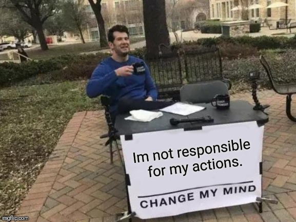 Change My Mind Meme | Im not responsible for my actions. | image tagged in memes,change my mind | made w/ Imgflip meme maker