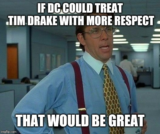 That Would Be Great | IF DC COULD TREAT TIM DRAKE WITH MORE RESPECT THAT WOULD BE GREAT | image tagged in memes,that would be great,dc,tim drake,robin,respect | made w/ Imgflip meme maker