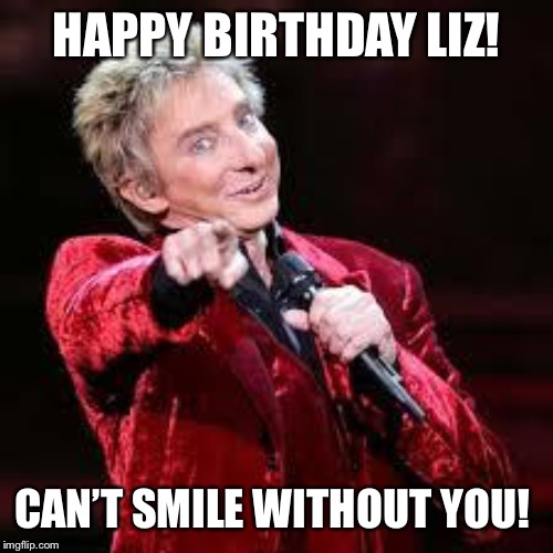 Barry Manilow | HAPPY BIRTHDAY LIZ! CAN'T SMILE WITHOUT YOU! | image tagged in barry manilow | made w/ Imgflip meme maker