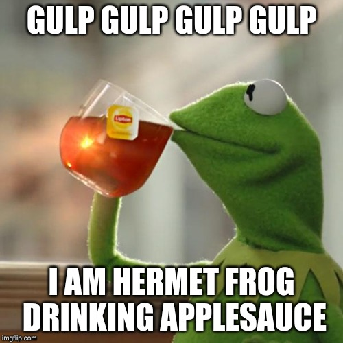 But That's None Of My Business |  GULP GULP GULP GULP; I AM HERMET FROG DRINKING APPLESAUCE | image tagged in memes,but thats none of my business,kermit the frog | made w/ Imgflip meme maker