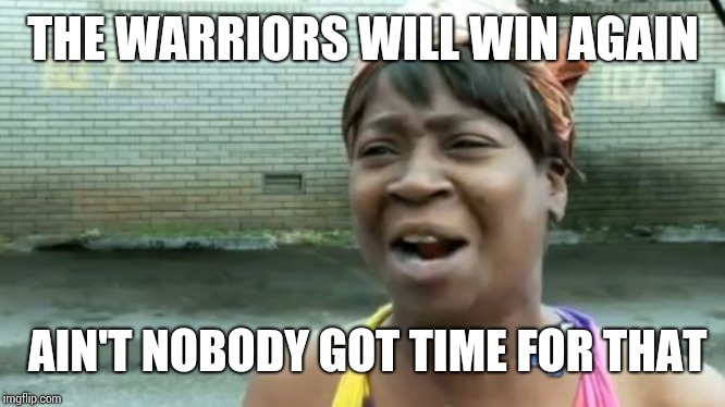 Aint Nobody Got Time For That | THE WARRIORS WILL WIN AGAIN AIN'T NOBODY GOT TIME FOR THAT | image tagged in memes,aint nobody got time for that | made w/ Imgflip meme maker